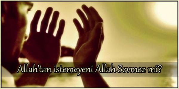 Allah'tan istemeyeni Allah Sevmez mi?