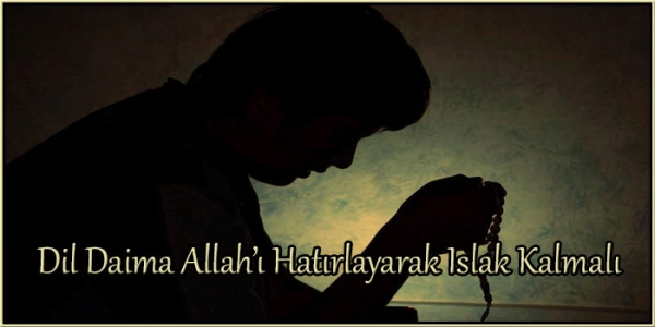 Dil Daima Allah'ı Hatırlayarak Islak Kalmalı