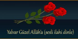Yalvar Güzel Allâh'a (sesli ilahi dinle)