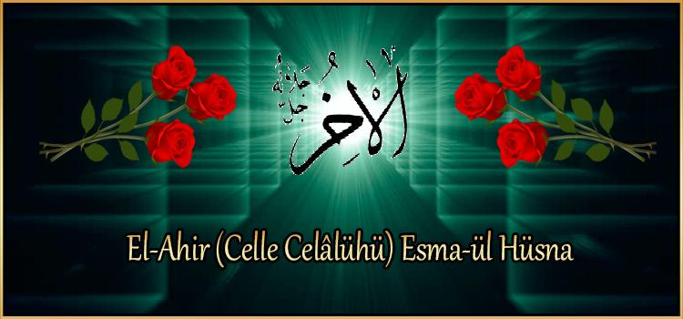 El-Ahir (Celle Celâlühü) Esma-ül Hüsna