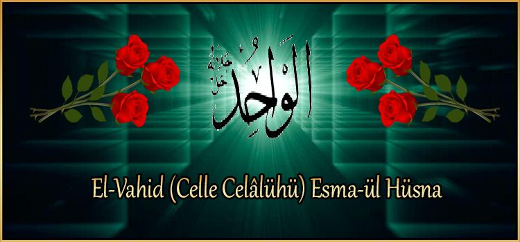 El-Vahid (Celle Celâlühü) Esma-ül Hüsna