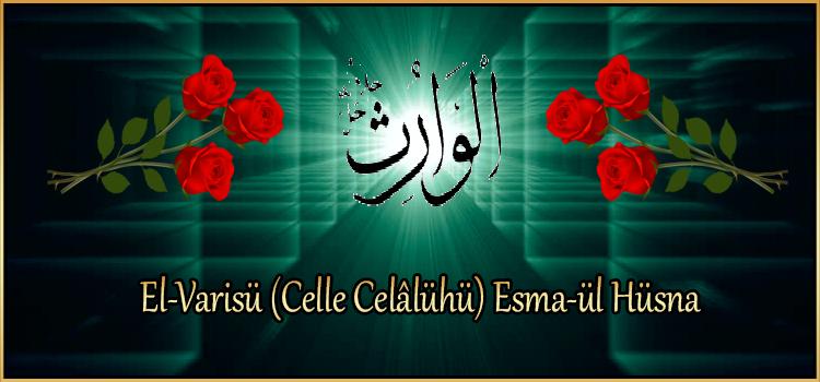 El-Varisü (Celle Celâlühü) Esma-ül Hüsna