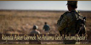 Rüyada Asker Görmek Ne Anlama Gelir