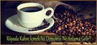 Rüyada Kahve İçmek Ne Demektir, Ne Anlama Gelir?