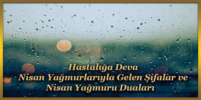 Hastalığa Deva Nisan Yağmurlarıyla Gelen Şifalar ve Nisan Yağmuru Duaları