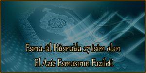 Esma-ül Hüsna'da 27.isim olan El Aziz Esmasının Fazileti