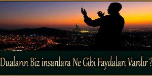 Duaların Biz insanlara Ne Gibi Faydaları Vardır ?