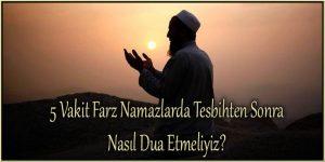 5 Vakit Farz Namazlarda Tesbihten Sonra Nasıl Dua Etmeliyiz?