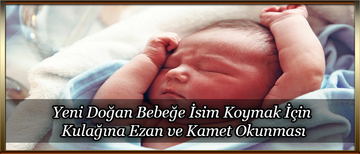 Yeni Doğan Bebeğe İsim Koymak İçin Kulağına Ezan ve Kamet Okunması