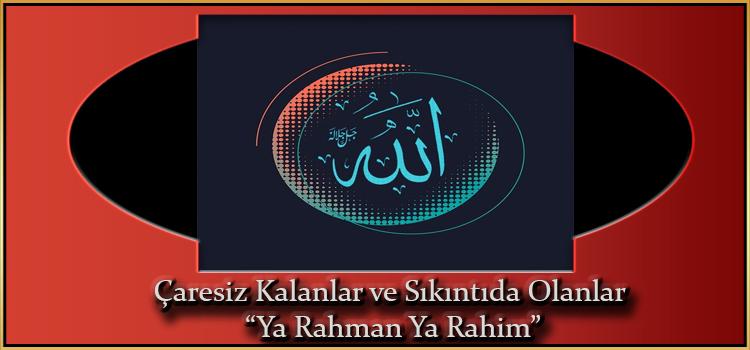 """Çaresiz Kalanlar ve Sıkıntıda Olanlar """"Ya Rahman Ya Rahim"""""""